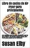 Libro de cocina de Air Fryer para principiantes: Este fantástico libro de cocina Enseñarle a usar el aire Freidora, con muchas recetas nuevas, para Pierda peso y queme grasa fácilmente ¡